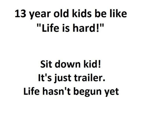 "Kids Be Like: 13 year old kids be like  ""Life is hard!""  Sit down kid!  It's just trailer.  Life hasn't begun yet"