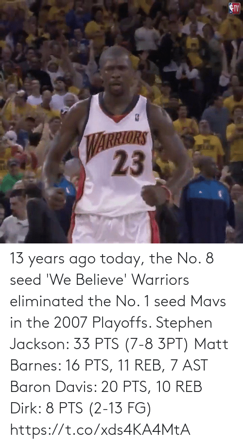 davis: 13 years ago today, the No. 8 seed 'We Believe' Warriors eliminated the No. 1 seed Mavs in the 2007 Playoffs.   Stephen Jackson: 33 PTS (7-8 3PT) Matt Barnes: 16 PTS, 11 REB, 7 AST Baron Davis: 20 PTS, 10 REB Dirk: 8 PTS (2-13 FG)   https://t.co/xds4KA4MtA