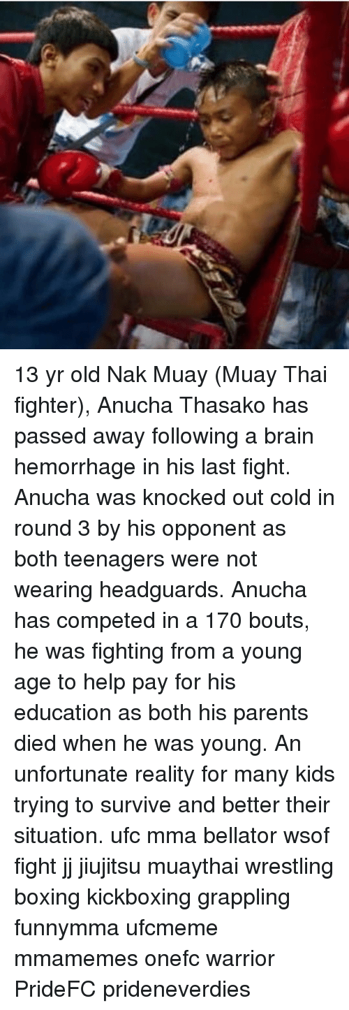 Bellator: 13 yr old Nak Muay (Muay Thai fighter), Anucha Thasako has passed away following a brain hemorrhage in his last fight. Anucha was knocked out cold in round 3 by his opponent as both teenagers were not wearing headguards. Anucha has competed in a 170 bouts, he was fighting from a young age to help pay for his education as both his parents died when he was young. An unfortunate reality for many kids trying to survive and better their situation. ufc mma bellator wsof fight jj jiujitsu muaythai wrestling boxing kickboxing grappling funnymma ufcmeme mmamemes onefc warrior PrideFC prideneverdies