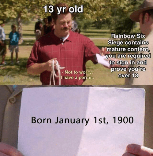 sign in: 13 yr old  Rainbow Six  Siege contains  mature content  you are required  to sign in and  prove you're  over 18  - Not to worry.  T have a permit.  Born January 1st, 1900
