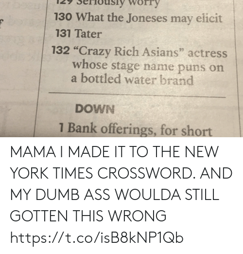 "Bottled Water: 130 What the Joneses may elicit  131 Tater  132 ""Crazy Rich Asians"" actress  whose stage name puns on  a bottled water brand  DOWN  1 Bank offerings, for short MAMA I MADE IT TO THE NEW YORK TIMES CROSSWORD. AND MY DUMB ASS WOULDA STILL GOTTEN THIS WRONG https://t.co/isB8kNP1Qb"