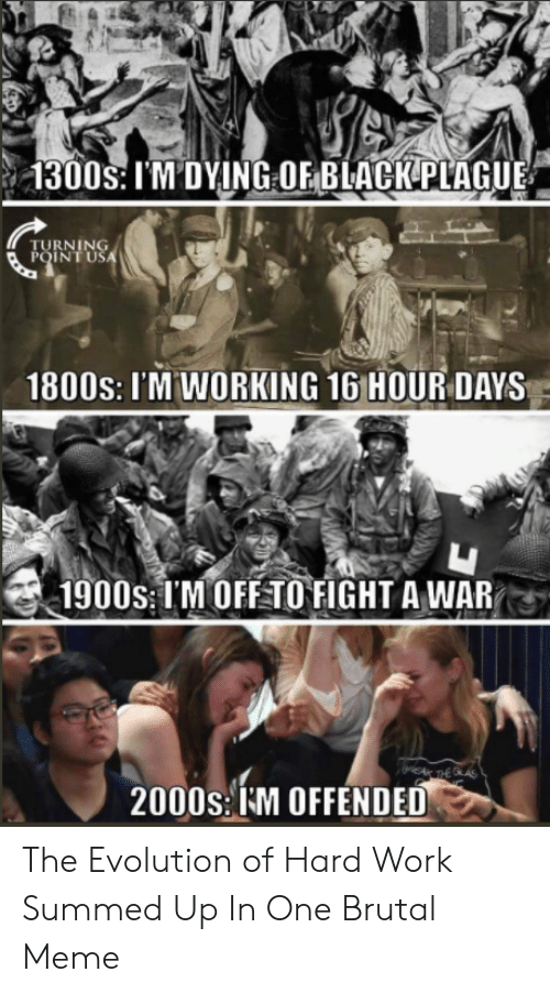Hard Work Meme: 1300s: I'M'DYING OF BLACK PLAGUE  POINTUU  1800s: I'M WORKING 16 HOUR DAYS  1900s: IM OFF TO FIGHT A WAR  2000S:IM OFFENDED The Evolution of Hard Work Summed Up In One Brutal Meme