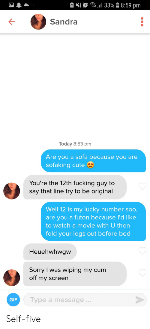 Cum: 133%8:59 pm  Sandra  Today 8:53 pm  Are you a sofa because you are  sofaking cute  You're the 12th fucking guy to  say that line try to be original  Well 12 is my Iucky number soo,  are you a futon because I'd like  to watch a movie with U then  fold your legs out before bed  Heuehwhwgw  Sorry I was wiping my cum  off my screen  Type a message .  GIF  A Self-five