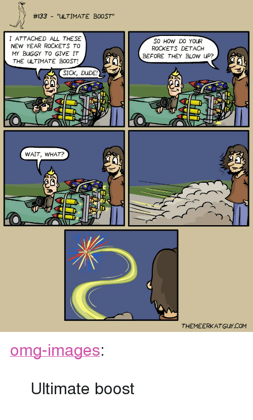 """Detach:  #133  ''ULTIMATE  BOOST""""  -  I ATTACHED ALL THESE  NEW YEAR ROCKETS TO  MY BUGGY TO GIVE IT  THE ULTIMATE BOOST!  SO HOW DO YOuR  ROCKETS DETACH  BEFORE THEY BLOW UP?  SICK, DUDE  WAIT, WHAT?  ec  THEMEERKATGUY.COM <p><a href=""""https://omg-images.tumblr.com/post/169148911872/ultimate-boost"""" class=""""tumblr_blog"""">omg-images</a>:</p>  <blockquote><p>Ultimate boost</p></blockquote>"""