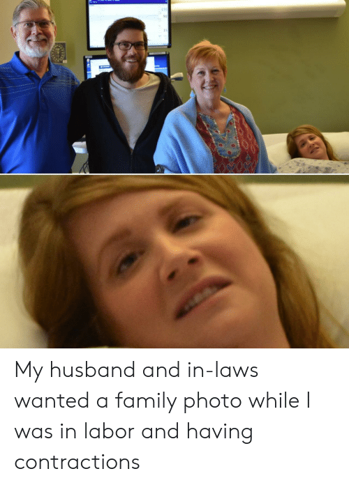 family photo: 135  92  15 My husband and in-laws wanted a family photo while I was in labor and having contractions