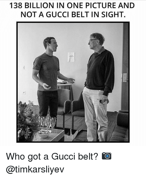 Gucci, Memes, and 🤖: 138 BILLION IN ONE PICTURE AND  NOT A GUCCI BELT IN SIGHT. Who got a Gucci belt? 📷 @timkarsliyev
