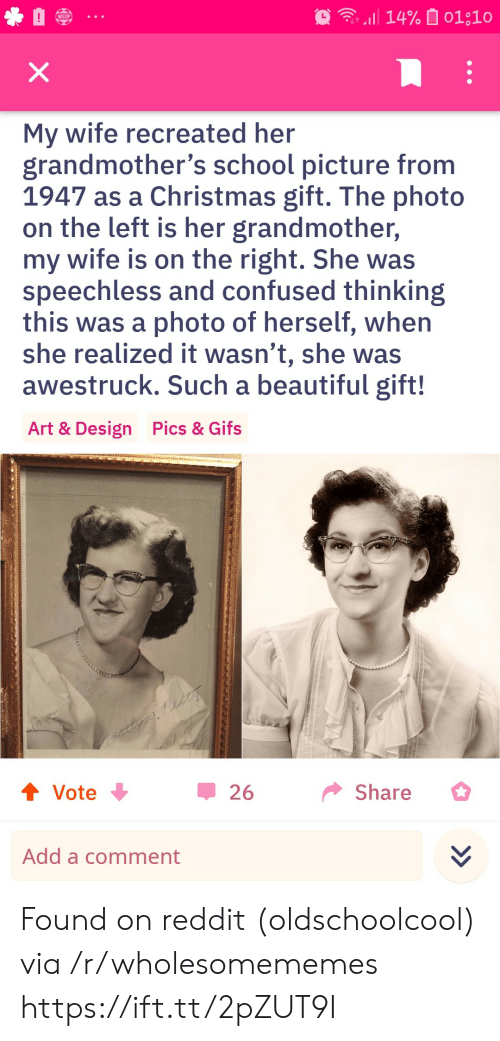 a comment: 14% 01;10  WSOP  X  My wife recreated her  grandmother's school picture from  1947 as a Christmas gift. The photo  on the left is her grandmother,  my wife is on the right. She was  speechless and confused thinking  this was a photo of herself, when  she realized it wasn't, she was  awestruck. Such a beautiful gift!  Pics & Gifs  Art & Design  t Vote  Share  26  Add a comment Found on reddit (oldschoolcool) via /r/wholesomememes https://ift.tt/2pZUT9I