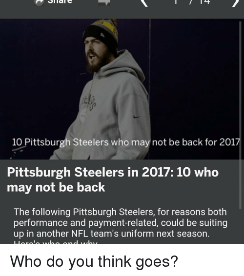 Pittsburgh Steeler: 14  10 Pittsburgh Steelers who may not be back for 2017  Pittsburgh Steelers in 2017: 10 who  may not be back  The following Pittsburgh Steelers, for reasons both  performance and payment-related, could be suiting  up in another NFL team's uniform next season. Who do you think goes?