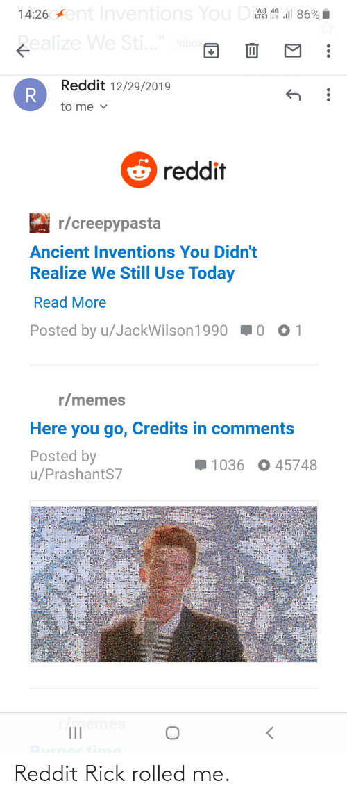"inventions: 14:26 Aent Inventions You Di  Vo) 4G ll 86%  LTE1 1  zealize We Sti..."" Inbox  Reddit 12/29/2019  to me v  O reddit  r/creepypasta  Ancient Inventions You Didn't  Realize We Still Use Today  Read More  Posted by u/JackWilson1990 10  r/memes  Here you go, Credits in comments  Posted by  u/PrashantS7  1036 0 45748  Tmemes  II Reddit Rick rolled me."