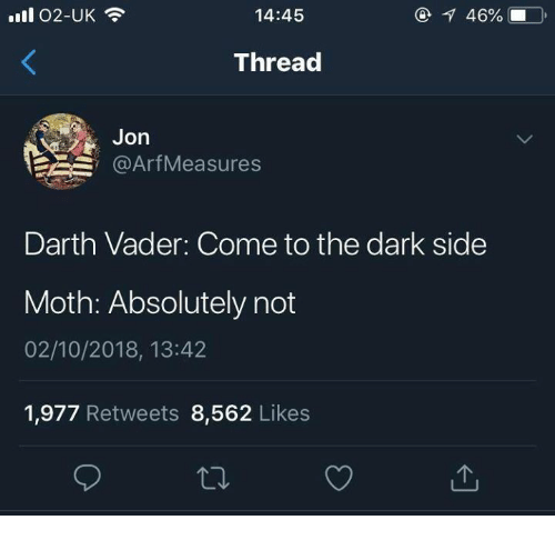 Darth Vader, Dark, and Darth: 14:45  46%.  Thread  Jon  @ArfMeasures  Darth Vader: Come to the dark side  Moth: Absolutely not  02/10/2018, 13:42  1,977 Retweets 8,562 Likes