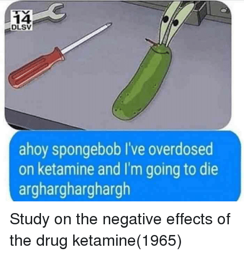 SpongeBob, Ketamine, and Drug: 14  DLSV  ahoy spongebob I've overdosed  on ketamine and I'm going to die  arghargharghargh Study on the negative effects of the drug ketamine(1965)