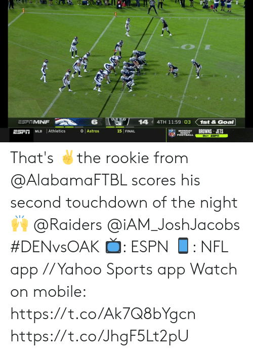 Espn, Football, and Memes: 14  ESF MNF  4TH 11:59 03  1st&Goal  O Astros  Athletics  BROWNS JETS  15 FINAL  ESFT  MLB  MONDAY  NIGHT  INFL FOOTBALL  8ET ESFiT That's ✌️the rookie from @AlabamaFTBL scores his second touchdown of the night 🙌  @Raiders @iAM_JoshJacobs  #DENvsOAK  📺: ESPN 📱: NFL app // Yahoo Sports app  Watch on mobile: https://t.co/Ak7Q8bYgcn https://t.co/JhgF5Lt2pU