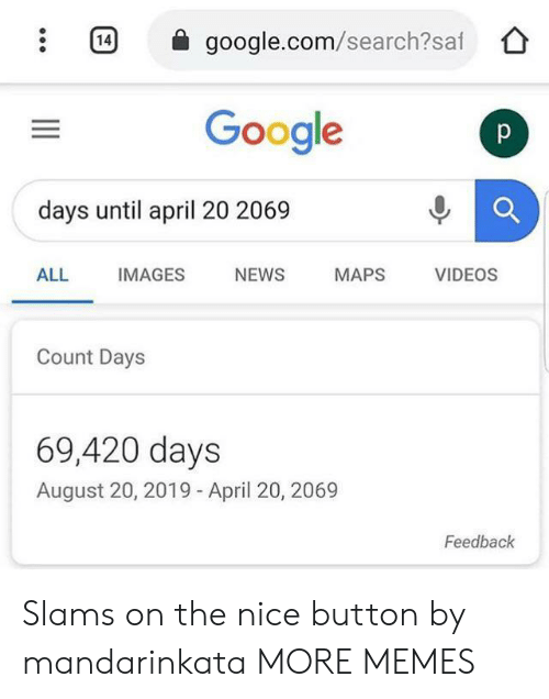 Dank, Google, and Memes: 14  google.com/search?saf  Google  p  days until april 20 2069  ALL  IMAGES  NEWS  MAPS  VIDEOS  Count Days  69,420 days  August 20, 2019 - April 20, 2069  Feedback Slams on the nice button by mandarinkata MORE MEMES