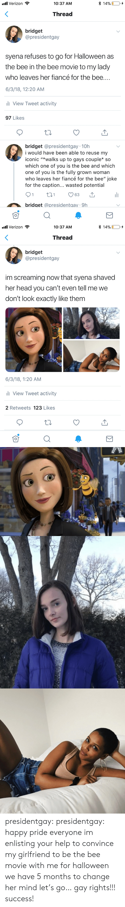 "which one: * 14%  l Verizon  10:37 AM  Thread  bridget  @presidentgay  syena refuses to go for Halloween as  the bee in the bee movie to my lady  who leaves her fiancé for the bee....  6/3/18, 12:20 AM  ll View Tweet activity  97 Likes  bridget @presidentgay 10h  i would have be  able to reuse my  iconic ""*walks up to gays couple* so  which one of you is the bee and which  one of you is the fully grown woman  who leaves her fiancé for the bee"" joke  for the caption... wasted potential  21  t1  63  bridget @presidentgay 9h   l Verizon  * 14%  10:37 AM  Thread  bridget  @presidentgay  im screaming now that syena shaved  her head you can't even tell me we  don't look exactly like them  6/3/18, 1:20 AM  l View Tweet activity  2 Retweets 123 Likes presidentgay:  presidentgay: happy pride everyone im enlisting your help to convince my girlfriend to be the bee movie with me for halloween we have 5 months to change her mind let's go… gay rights!!! success!"