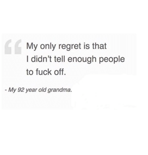Old Grandma: 14  My only regret is that  I didn't tell enough people  to fuck off.  My 92 year old grandma.