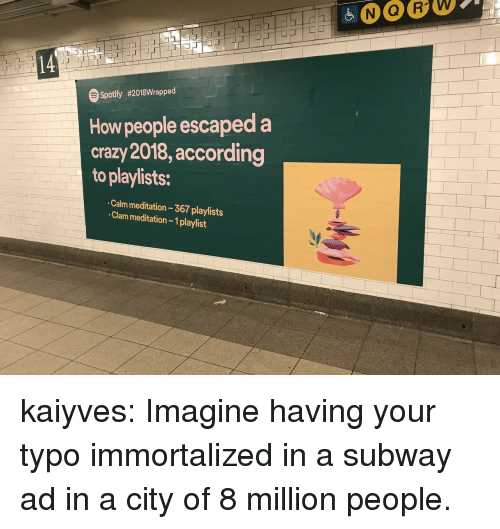 Crazy, Subway, and Tumblr: 14  Spotify #2018Wrapped  How people escaped a  crazy 2018, according  to playlists:  Calm meditation 367 playlists  Clam meditation- 1playlist kaiyves: Imagine having your typo immortalized in a subway ad in a city of 8 million people.