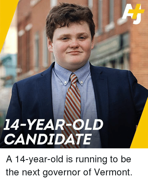 Vermont: 14-YEAR OLD  CANDIDATE A 14-year-old is running to be the next governor of Vermont.