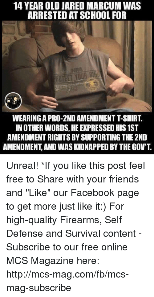 """Unrealism: 14 YEAR OLD JARED MARCUM WAS  ARRESTED ATSCHOOL FOR  IN OTHER WORDS, HE EXPRESSED HIS1ST  AMENDMENTRIGHTS BY SUPPORTING THE 2ND  AMENDMENT AND WASKIDNAPPED BY THE GOV'T Unreal!  *If you like this post feel free to Share with your friends and """"Like"""" our Facebook page to get more just like it:) For high-quality Firearms, Self Defense and Survival content - Subscribe to our free online MCS Magazine here: http://mcs-mag.com/fb/mcs-mag-subscribe"""