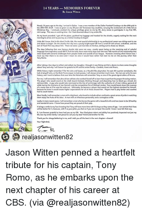 Christmas, Dallas Cowboys, and Family: 14 YEARS MEMORIES FOREVER  By Jason Witten  Nearly 14 years ago to the day I arrived in Dallas. I was a new member of the Dallas Football Cowboys via the 69th pick in  the 2003 NFL Draft  was as green as any 20year old Tennessee  boy could be, carrying the excitement  of a little kid on  Christmas Day. anxiously awaited the unique  privilege given to me  by Mr. Jerry Jones to participate in my first NFL  mini-camp. This was an exciting time for I had dreamed about it my entire life.  As my heart pounded, I got off the plane. grabbed my luggage and headed for the shuttle, eagerly waiting for the next  morning to arrive and my journey as a Dallas Cowboy to begin!  Little did I know, that in this short 5-mile ride, the most special relationship in my professional career was sitting next to me  and about to begin. On the shuttle that day was a young bright-eyed QB from a small D1 AA school, undrafted, and this  sort of Huck Finn way about him.  There we were-just two kids on the bus, setting out to chase our dream  The days following that now famous shuttle ride were not easy...mostly spent being on the receiving end of colorful  language from  legendary coach Bill P Truth be told, there were many days  over the next 168 months of the relationship that  were faced with extreme challenges from people inside and outside of our league. However, knowing what l know now,  I  must say that there is no one and I mean no one-l would have rather had next to me on this journey other than  Tony Romo.  After taking a few  days to reflect and collect my thoughts,lthought it was fitting and felt a desire to share some  thoughts  about Tony and why will forever be grateful to A9 and his entire fami  ly-Candice, Hawk and Rivers  While history might remember 9 for the wins and losses, as a Houdini like playmaker, the epic 4th quarter comebacks, the  lack of playoff wins, or the Brett Favre-esque no look passes, will always remember much more. No man can write his own  history, and I tend to believe that over time the historians will remember Tony as one of the great signalcallers of his era.  For me, I will remember that ultra-driven athlete who worked his tail off to learn how to perfect the proper throwing motion.  The player who would stand at the chalk board tirelessly thinking through and dissecting how to block-up a brutal Jim  Johnson blitz. A guy who would take command  at the line of scrimmage with the authority of a S-star miitary general all  while having the charisma of Joe Namath and the competitive fire of Michael Jordan. Tony would break down the nuances  of a route tree as if he was the wide-out. Ultimately, he became a player that would set the highest standard for himself,  because he knew it would create higher expectations for all of those around him. Players had to play better and coaches  had to coach better.  Most fondly, I will remember aman with a big heart, who loved to include others and took a great sense of pride in watching  them enjoy the fruits of his labor. A man with an infectious personality and a contagious smile  and wonderful sons-I know  how proud they are proud of their pop  It brings a smile to my face knowing that Tony wahave more time with his boys as they come of age. am certain their lives  will be better for it, because, with 9 as your pilot, you feel as if you can conquer the world. I know I sure felt that way  9, I am forever grateful to have had you as my QB. Your God.given talent and ability has positively impacted not just my  life, but my entire family. lam proud to call you my dear friend and brother for life.  Thank you for always believing in me, and I wish you all the best in the next chapter-cheers!!  Your Tight End.  82  realjasonwitten82 Jason Witten penned a heartfelt tribute for his captain, Tony Romo, as he embarks upon the next chapter of his career at CBS. (via @realjasonwitten82)