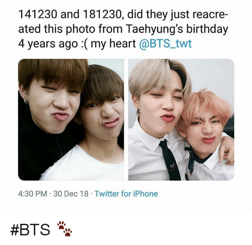 Birthday, Iphone, and Twitter: 141230 and 181230, did they just reacre-  ated this photo from Taehyung's birthday  4 years ago : ( my heart @BTS_twt  4:30 PM 30 Dec 18 Twitter for iPhone #BTS 🐾