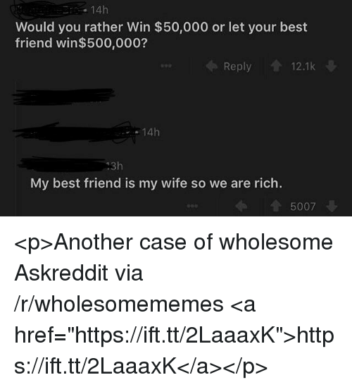 "Best Friend, Would You Rather, and Best: 14h  Would you rather Win $50,000 or let your best  friend win$500,000?  Reply 12.1k  14h  13h  My best friend is my wife so we are rich.  5007 <p>Another case of wholesome Askreddit via /r/wholesomememes <a href=""https://ift.tt/2LaaaxK"">https://ift.tt/2LaaaxK</a></p>"