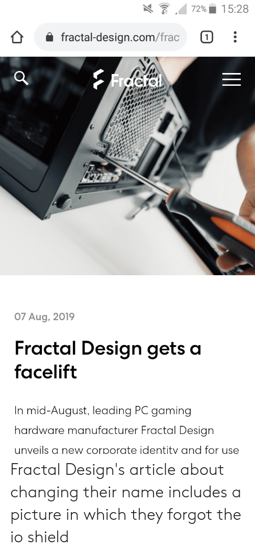 Design, Gaming, and A Picture: 15:28  72%  fractal-design.com/frac  Frocta  07 Aug, 2019  Fractal Design gets a  facelift  In mid-August, leading PC gaming  hardware manufacturer Fractal Design  unveils a new corporate identity and for use Fractal Design's article about changing their name includes a picture in which they forgot the io shield