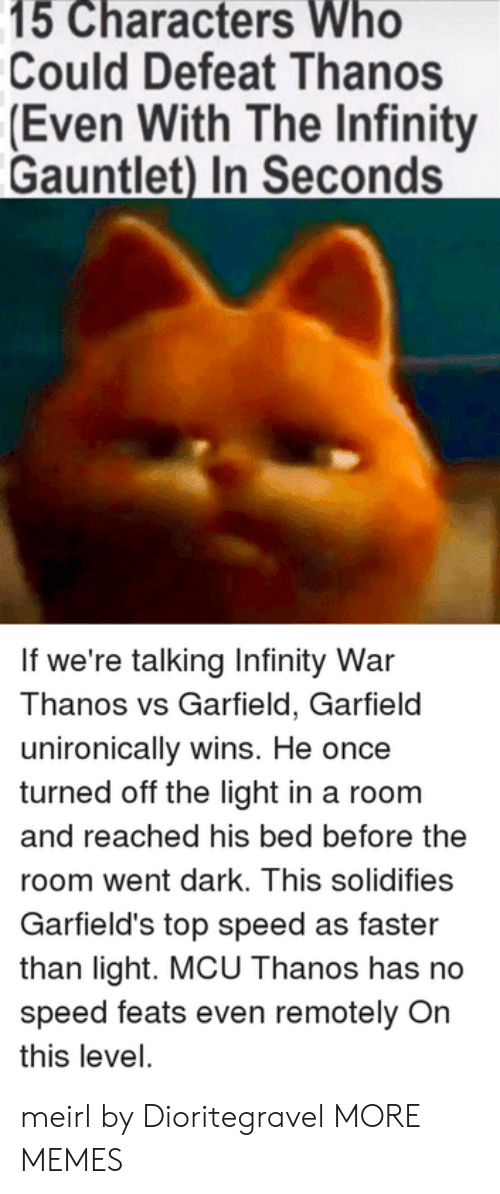 infinity gauntlet: 15 Characters Who  Could Defeat Thanos  (Even With The Infinity  Gauntlet) In Seconds  If we're talking Infinity War  Thanos vs Garfield, Garfield  unironically wins. He once  turned off the light in a room  and reached his bed before the  room went dark. This solidifies  Garfield's top speed as faster  than light. MCU Thanos has no  speed feats even remotely On  this level. meirl by Dioritegravel MORE MEMES