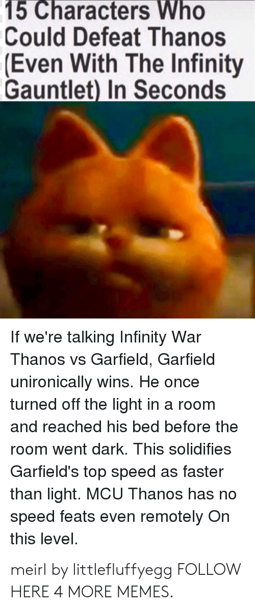 The Infinity Gauntlet: 15 Characters Who  Could Defeat Thanos  Even With The Infinity  Gauntlet) In Seconds  If we're talking Infinity War  Thanos vs Garfield, Garfield  unironically wins. He once  turned off the light in a room  and reached his bed before the  room went dark. This solidifies  Garfield's top speed as faster  than light. MCU Thanos has no  speed feats even remotely On  this level. meirl by littlefluffyegg FOLLOW HERE 4 MORE MEMES.