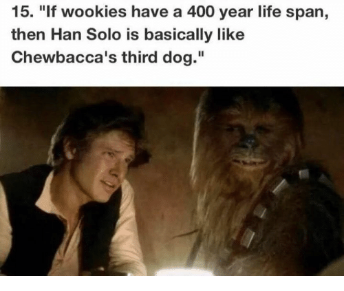 "Han Solo: 15. ""If wookies have a 400 year life span,  then Han Solo is basically like  Chewbacca's third dog."""