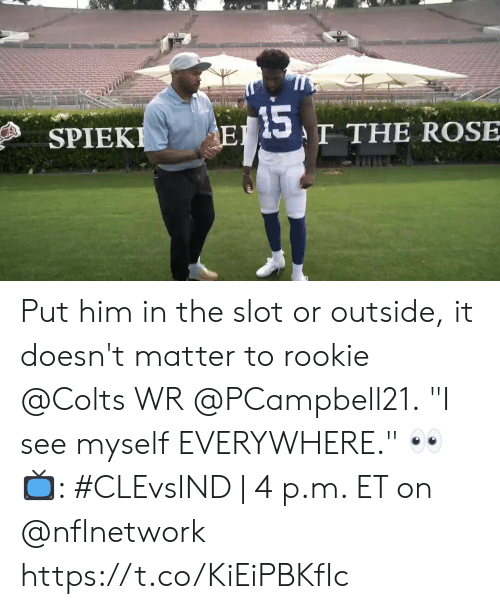 """Indianapolis Colts, Memes, and Rose: 15  T THE ROSE  EI  SPIEKI Put him in the slot or outside, it doesn't matter to rookie @Colts WR @PCampbell21.  """"I see myself EVERYWHERE."""" 👀  📺: #CLEvsIND 