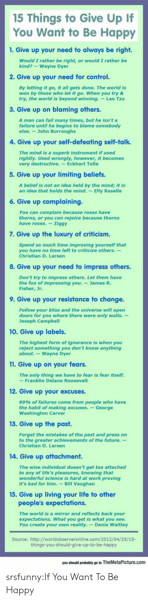 Attachment: 15 Things to Give Up If  You Want to Be Happy  1. Give up your need to always be right.  Would I rather be right, or would I rather be  kind?-Wayne Dyer  2. Give up your need for control.  By letting it go, it all gets done. The world is  won by those who let it go. When you try &  try, the world is beyond winning. Lao Tzu  3. Give up on blaming others  A man can fail many times, but he isn't a  failure until he begins to blame somebody  else.- John Burroughs  4. Give up your self-defeating self-talk.  The mind is a superb instrument if used  rightly. Used wrongly, however, it becomes  very destructive. Eckhart Tolle  5. Give up your limiting beliefs.  A belief is not an idea held by the mind; it is  an idea that holds the mind. -Elly Roselle  6. Give up complaining.  You can complain because roses have  thorns, or you can rejoice because thorns  have roses. Ziggy  7. Give up the luxury of criticism.  Spend so much time improving yourself that  you have no time left to criticize others.-  Christian D. Larsen  8. Give up your need to impress others.  Don't try to impress others. Let them have  the fun of impressing you.-James R.  Fisher, Jr.  9. Give up your resistance to change.  Follow your bliss and the universe will open  doors for you where there were only walls.-  Joseph Campbel  10. Give up labels.  The highest form of ignorance is when you  reject something you don't know anything  about.-Wayne Dyer  11. Give up on your fears.  The only thing we have to fear is fear itself.  -Franklin Delano Roosevelt  12. Give up your excuses.  99% of failures come from people who have  the habit of making excuses. -George  Washington Carver  13. Give up the past  Forget the mistakes of the past and press on  to the greater achievements of the future.  Christian D. Larsen  14. Give up attachment.  The wise individual doesn't get too attached  to any of life's pleasures, knowing that  wonderful science is hard at work proving  it's bad for him. Bill Vaughan  15. G