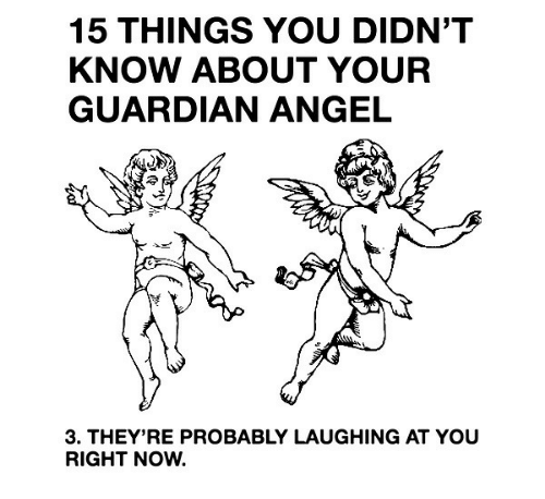 Angel, Guardian, and You: 15 THINGS YOU DIDN'T  KNOW ABOUT YOUR  GUARDIAN ANGEL  3. THEY'RE PROBABLY LAUGHING AT YOU  RIGHT NOW.