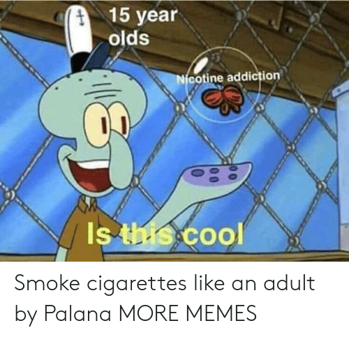 Dank, Memes, and Target: 15 year  olds  cotine addiction  Is  Coo Smoke cigarettes like an adult by Palana MORE MEMES
