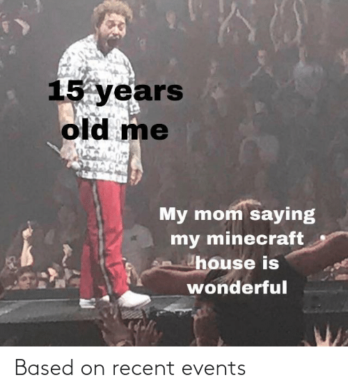 Minecraft, House, and Old: 15 years  old me  My mom saying  my minecraft  house is  wonderful Based on recent events