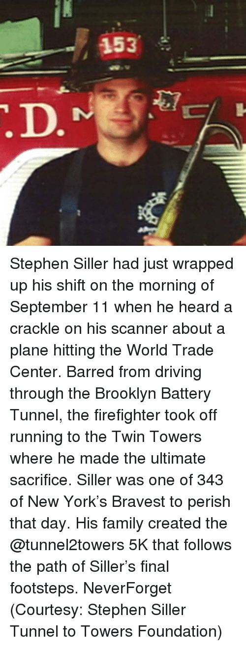 barred: 153 Stephen Siller had just wrapped up his shift on the morning of September 11 when he heard a crackle on his scanner about a plane hitting the World Trade Center. Barred from driving through the Brooklyn Battery Tunnel, the firefighter took off running to the Twin Towers where he made the ultimate sacrifice. Siller was one of 343 of New York's Bravest to perish that day. His family created the @tunnel2towers 5K that follows the path of Siller's final footsteps. NeverForget (Courtesy: Stephen Siller Tunnel to Towers Foundation)