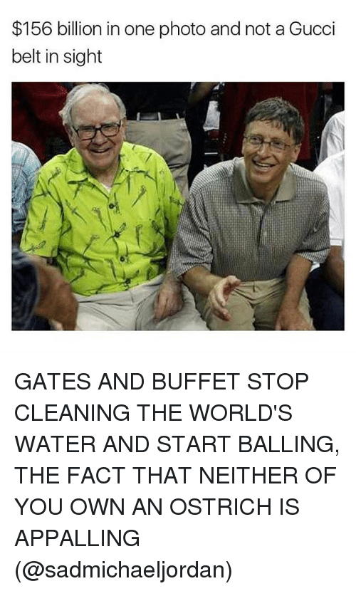 Gucci, Memes, and Water: $156 billion in one photo and not a Gucci  belt in sight GATES AND BUFFET STOP CLEANING THE WORLD'S WATER AND START BALLING, THE FACT THAT NEITHER OF YOU OWN AN OSTRICH IS APPALLING (@sadmichaeljordan)