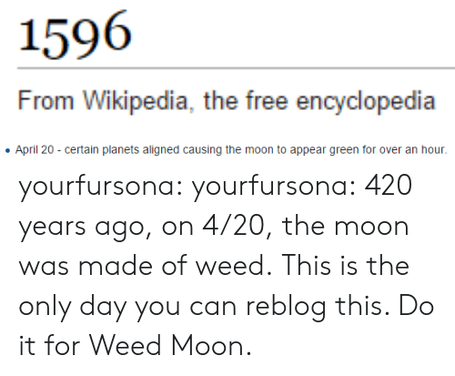 Target, Tumblr, and Weed: 159  From Wiki  pedia, the free encyclopedia   April 20 - certain planets aligned causing the moon to appear green for over an hour yourfursona:  yourfursona:  420 years ago, on 4/20, the moon was made of weed.  This is the only day you can reblog this. Do it for Weed Moon.