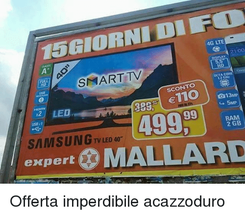 Memes, Rams, and Samsung: 15GIORNII DIF  4G LTE  21:00  DISPLAY  LL  S ART TV  HD  uss  OCTA CO  1.2 GHz  SCONTO  To  389nl €110 |  Hama  LED  a13mP:  5MP  USB r1  499  99  RAM  SAMSUNG .  2GB i  TV LED 40  expert ㊧ MALLARD  A Offerta imperdibile acazzoduro