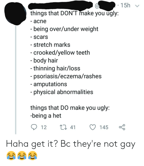 Tumblr, Ugly, and Eczema: 15h  things that DON'T make you ugly:  - acne  being over/under weight  scars  - stretch marks  crooked/yellow teeth  body hair  thinning hair/loss  psoriasis/eczema/rashes  amputations  physical abnormalities  things that DO make you ugly:  being a het  12 t 41 145 Haha get it? Bc they're not gay 😂😂😂