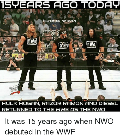 nwo: 15YEARS AGO TODAY  elwrestling Forever  1W0  HULK HOGAN, RAZOR RAMON AND DIESEL  RETURNED TO THE WWE AS THE NWO It was 15 years ago when NWO debuted in the WWF