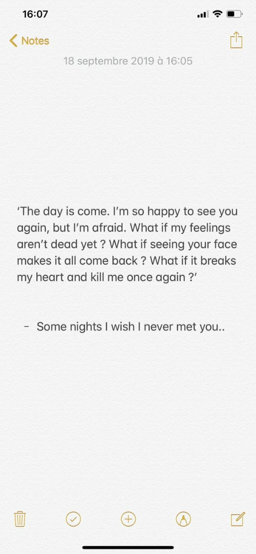 Happy, Heart, and See You Again: 16:07  Notes  18 septembre 2019 à 16:05  'The day is come. I'm so happy to see you  again, but I'm afraid. What if my feelings  aren't dead yet ? What if seeing your face  makes it all come back? What if it breaks  my heart and kill me once again?  Some nights I wish I never met you..