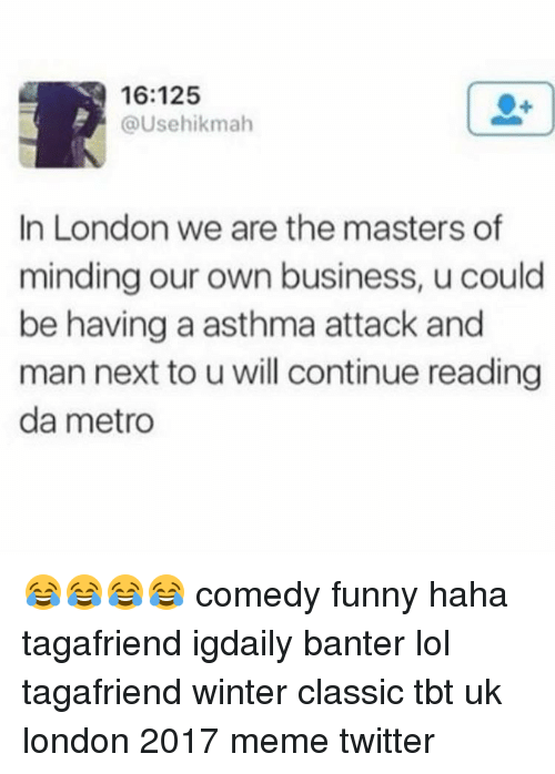Memes Twitter: 16:125  @Usehikmah  In London we are the masters of  minding our own business, u could  be having a asthma attack and  man next to u will continue reading  da metro 😂😂😂😂 comedy funny haha tagafriend igdaily banter lol tagafriend winter classic tbt uk london 2017 meme twitter