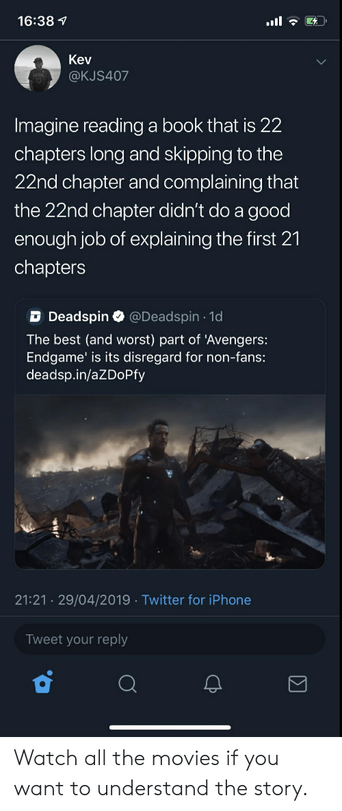 Blackpeopletwitter, Funny, and Iphone: 16:38 7  Kev  @KJS407  Imagine reading a book that is 22  chapters long and skipping to the  22nd chapter and complaining that  the 22nd chapter didn't do a good  enough job of explaining the first 21  chapters  D Deadspin Q @Deadspin 1d  The best (and worst) part of 'Avengers:  Endgame' is its disregard for non-fans:  deadsp.in/aZDoPfy  21:21 29/04/2019 Twitter for iPhone  Tweet your reply Watch all the movies if you want to understand the story.