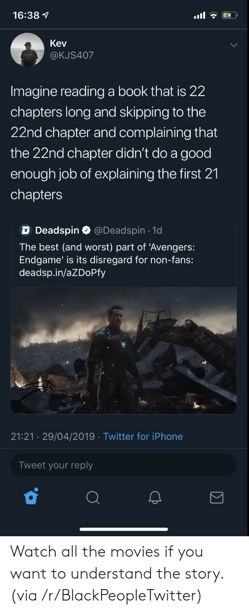 Blackpeopletwitter, Iphone, and Movies: 16:38 7  Kev  @KJS407  Imagine reading a book that is 22  chapters long and skipping to the  22nd chapter and complaining that  the 22nd chapter didn't do a good  enough job of explaining the first 21  chapters  D Deadspin Q @Deadspin 1d  The best (and worst) part of 'Avengers:  Endgame' is its disregard for non-fans:  deadsp.in/aZDoPfy  21:21 29/04/2019 Twitter for iPhone  Tweet your reply Watch all the movies if you want to understand the story. (via /r/BlackPeopleTwitter)
