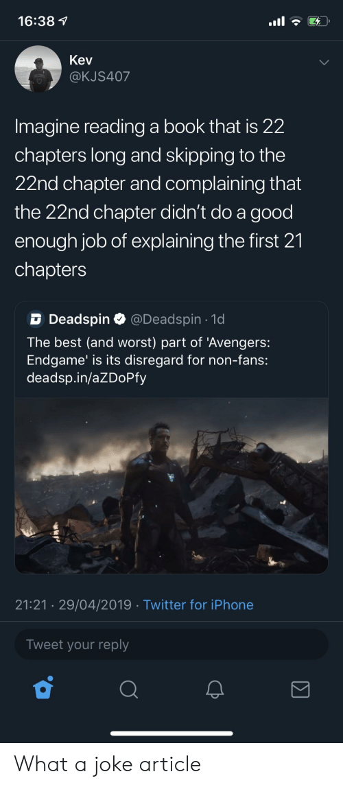 Iphone, Twitter, and Avengers: 16:38  Kev  @KJS407  Imagine reading a book that is 22  chapters long and skipping to the  22nd chapter and complaining that  the 22nd chapter didn't do a good  enough job of explaining the first 21  chapters  DDeadspin @Deadspin 1d  The best (and worst) part of 'Avengers:  Endgame' is its disregard for non-fans:  deadsp.in/aZDoPfy  21:21 29/04/2019 Twitter for iPhone  Tweet your reply What a joke article