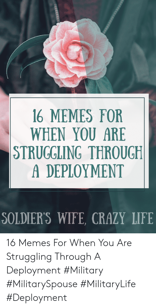 Deployment: 16 MEMES FOR  WHEN YOU ARE  STRUGGLING THROUGH  A DEPLOYMENT  SOLDIER'S WIFE, CRAZY LIFE  eesccece 16 Memes For When You Are Struggling Through A Deployment #Military #MilitarySpouse #MilitaryLife #Deployment