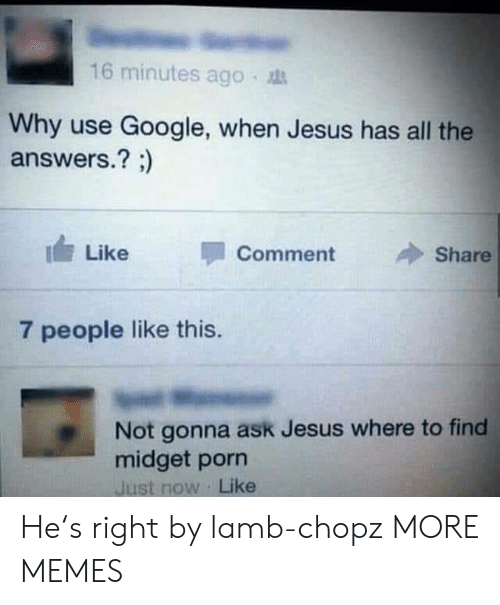 Dank, Google, and Jesus: 16 minutes ago .  Why use Google, when Jesus has all the  answers.? ;)  I Like  Comment  Share  7 people like this.  Not gonna ask Jesus where to find  midget porn  Just now Like He's right by lamb-chopz MORE MEMES