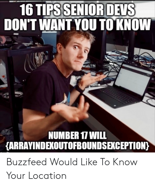 Buzzfeed: 16 TIPS SENIOR DEVS  DON'T WANT YOU TO KNOW  NUMBER 17 WILL  {ARRAYINDEXOUTOFBOUNDSEKCEPTION) Buzzfeed Would Like To Know Your Location