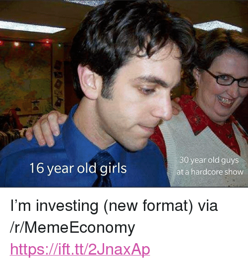 "Girls, Old, and Via: 16 year old girls  30 year old guys  at a hardcore show <p>I'm investing (new format) via /r/MemeEconomy <a href=""https://ift.tt/2JnaxAp"">https://ift.tt/2JnaxAp</a></p>"