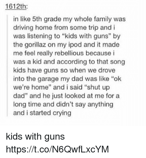 """Rebellious: 1612th  in like 5th grade my whole family was  driving home from some trip and i  was listening to """"kids with guns"""" by  the gorillaz on my ipod and it made  me feel really rebellious because i  was a kid and according to that song  kids have guns so when we drove  into the garage my dad was like """"ok  we're home"""" and i said """"shut up  dad"""" and he just looked at me for a  long time and didn't say anything  and i started crying kids with guns https://t.co/N6QwfLxcYM"""
